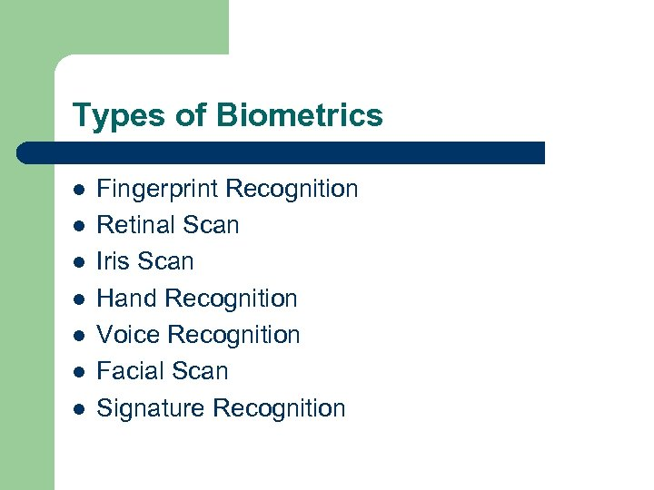 Types of Biometrics l l l l Fingerprint Recognition Retinal Scan Iris Scan Hand