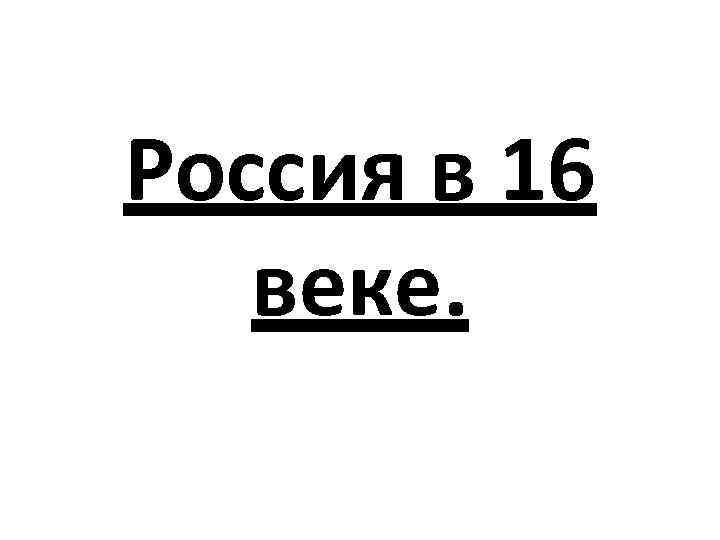 Россия в 16 веке.