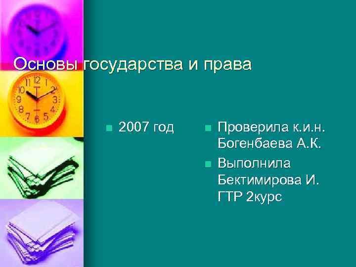 Основы государства и права n 2007 год n n Проверила к. и. н. Богенбаева