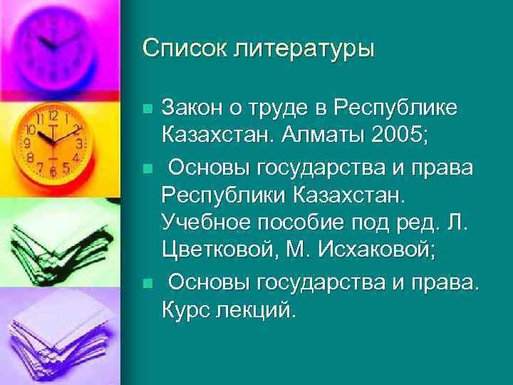 Список литературы Закон о труде в Республике Казахстан. Алматы 2005; n Основы государства и