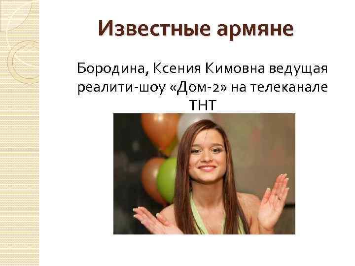 Известные армяне Бородина, Ксения Кимовна ведущая реалити-шоу «Дом-2» на телеканале ТНТ