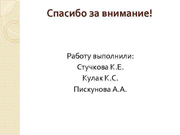 Спасибо за внимание! Работу выполнили: Стучкова К. Е. Кулак К. С. Пискунова А. А.