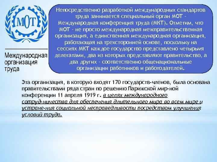 Непосредственно разработкой международных стандартов труда занимается специальный орган МОТ – Международная конференция труда (МКТ).