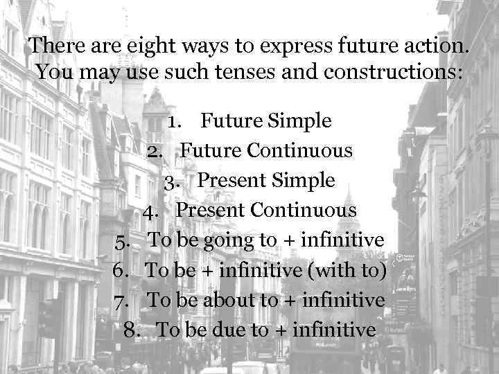 There are eight ways to express future action. You may use such tenses and