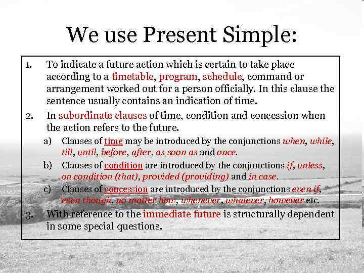 We use Present Simple: 1. 2. To indicate a future action which is certain