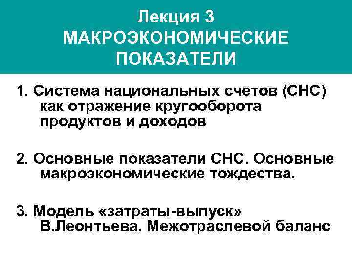 Лекция 3 МАКРОЭКОНОМИЧЕСКИЕ ПОКАЗАТЕЛИ 1. Система национальных счетов (СНС) как отражение кругооборота продуктов и