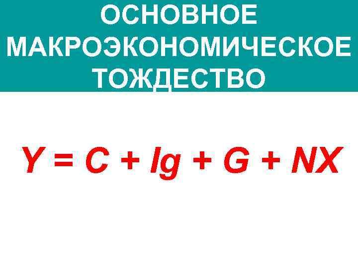 ОСНОВНОЕ МАКРОЭКОНОМИЧЕСКОЕ ТОЖДЕСТВО Y = C + Ig + G + NX