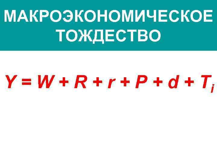 МАКРОЭКОНОМИЧЕСКОЕ ТОЖДЕСТВО Y = W + R + r + P + d +
