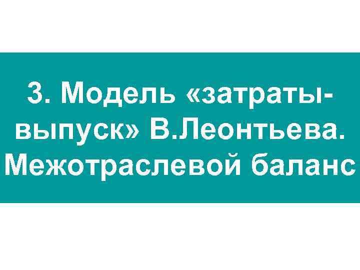 3. Модель «затратывыпуск» В. Леонтьева. Межотраслевой баланс
