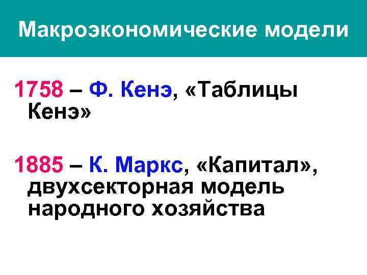 Макроэкономические модели 1758 – Ф. Кенэ, «Таблицы Кенэ» 1885 – К. Маркс, «Капитал» ,