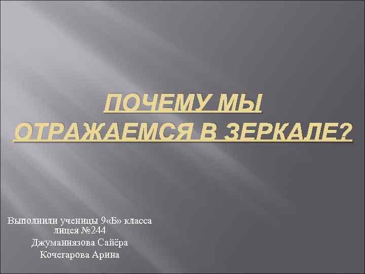 ПОЧЕМУ МЫ ОТРАЖАЕМСЯ В ЗЕРКАЛЕ? Выполнили ученицы 9 «Б» класса лицея № 244 Джуманиязова