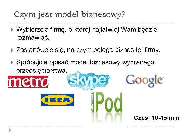 Czym jest model biznesowy? Wybierzcie firmę, o której najłatwiej Wam będzie rozmawiać. Zastanówcie się,