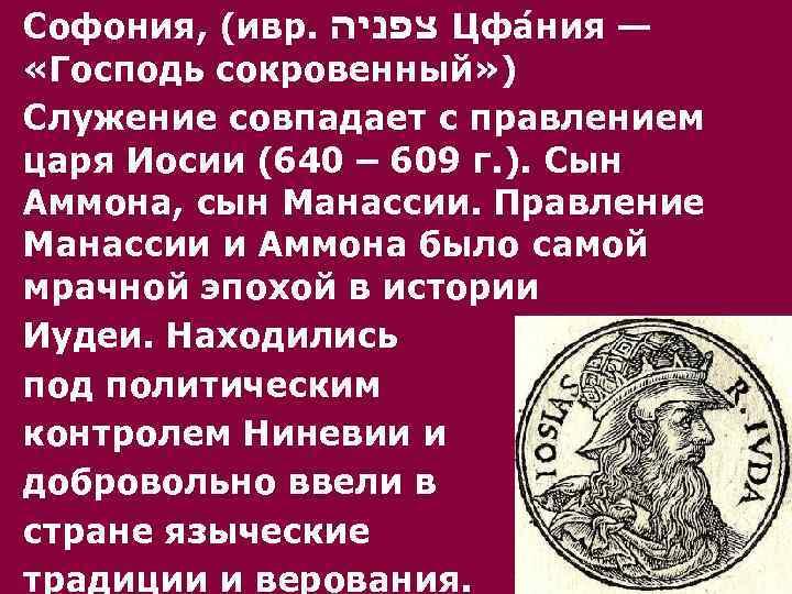 Софония, (ивр. צפניה Цфа н ия — «Господь сокровенный» ) Служение совпадает с правлением