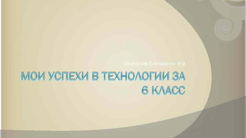 Ивановой Елизаветы 6 а МОИ УСПЕХИ В ТЕХНОЛОГИИ ЗА 6 КЛАСС