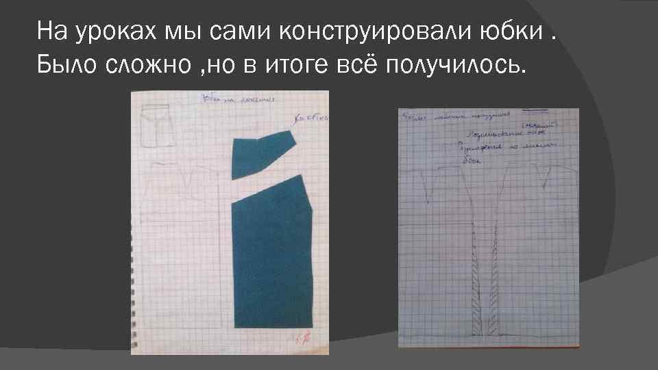 На уроках мы сами конструировали юбки. Было сложно , но в итоге всё получилось.