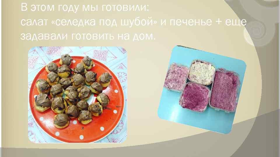 В этом году мы готовили: салат «селедка под шубой» и печенье + еще задавали