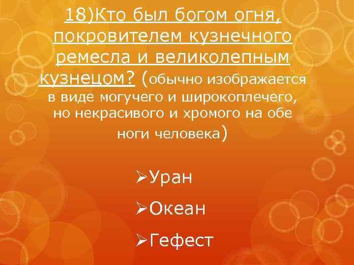 18)Кто был богом огня, покровителем кузнечного ремесла и великолепным кузнецом? (обычно изображается в виде