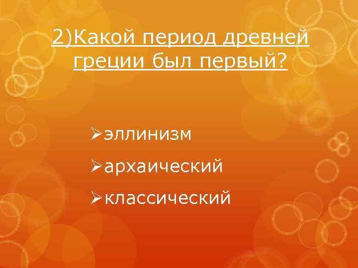 2)Какой период древней греции был первый? Øэллинизм Øархаический Øклассический