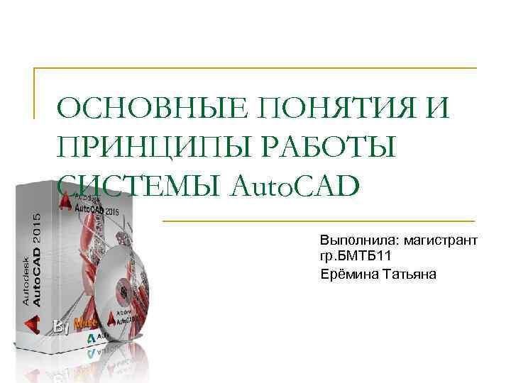 ОСНОВНЫЕ ПОНЯТИЯ И ПРИНЦИПЫ РАБОТЫ СИСТЕМЫ Auto. CAD Выполнила: магистрант гр. БМТБ 11 Ерёмина