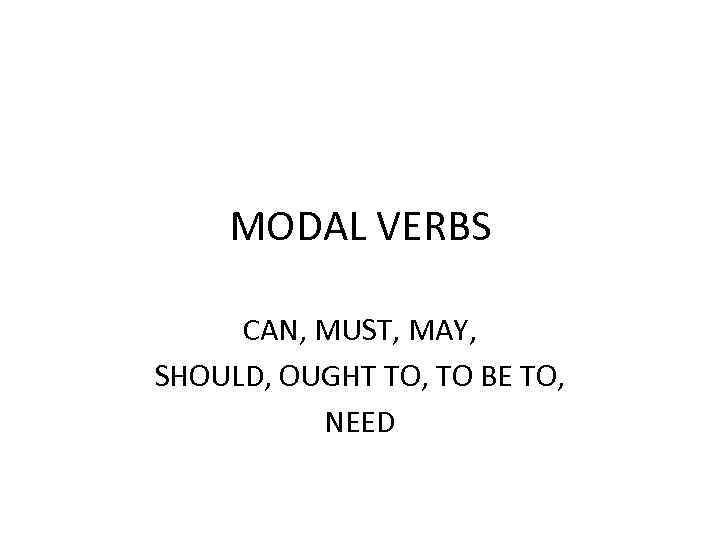 MODAL VERBS CAN, MUST, MAY, SHOULD, OUGHT TO, TO BE TO, NEED