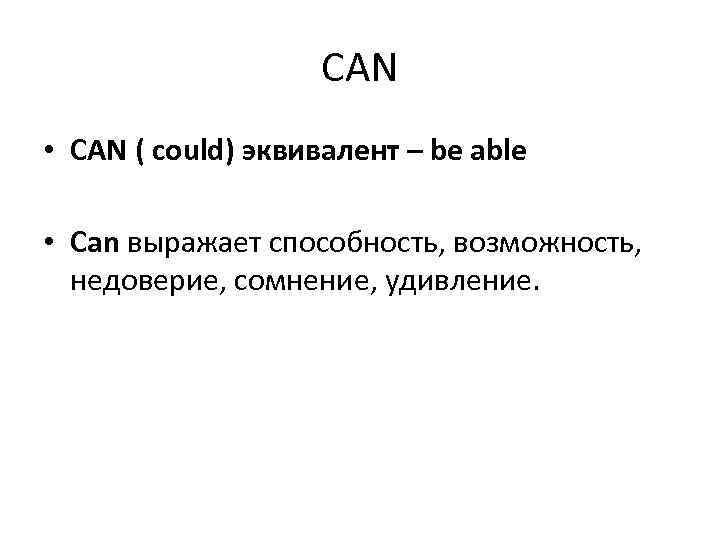 CAN • CAN ( could) эквивалент – be able • Can выражает способность, возможность,