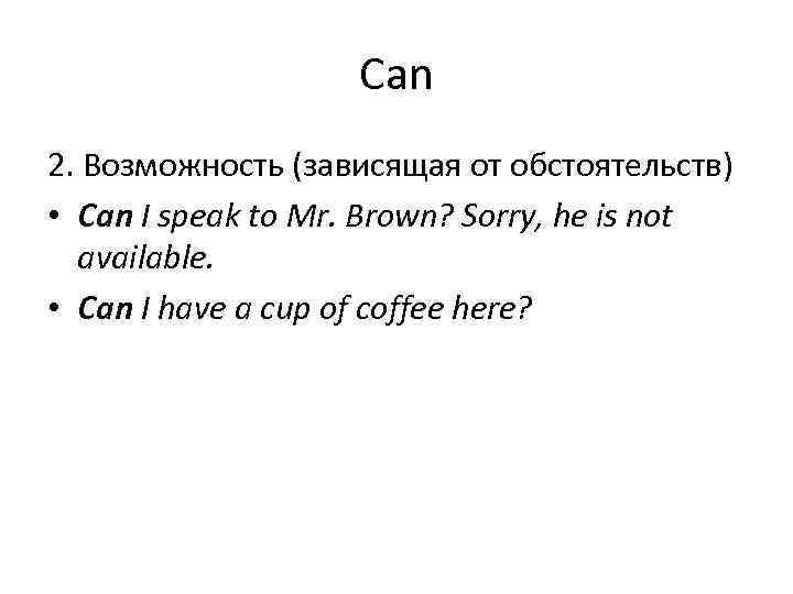 Can 2. Возможность (зависящая от обстоятельств) • Can I speak to Mr. Brown? Sorry,