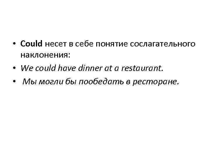 • Could несет в себе понятие сослагательного наклонения: • We could have dinner