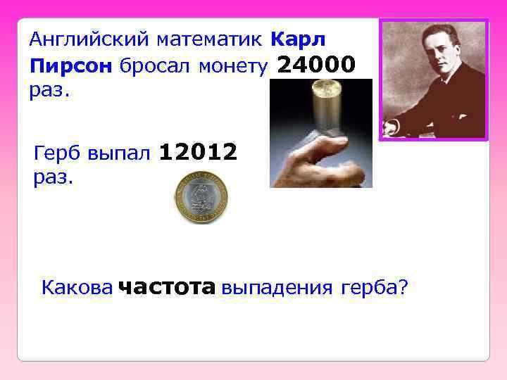 Английский математик Карл Пирсон бросал монету 24000 раз. Герб выпал 12012 раз. Какова частота
