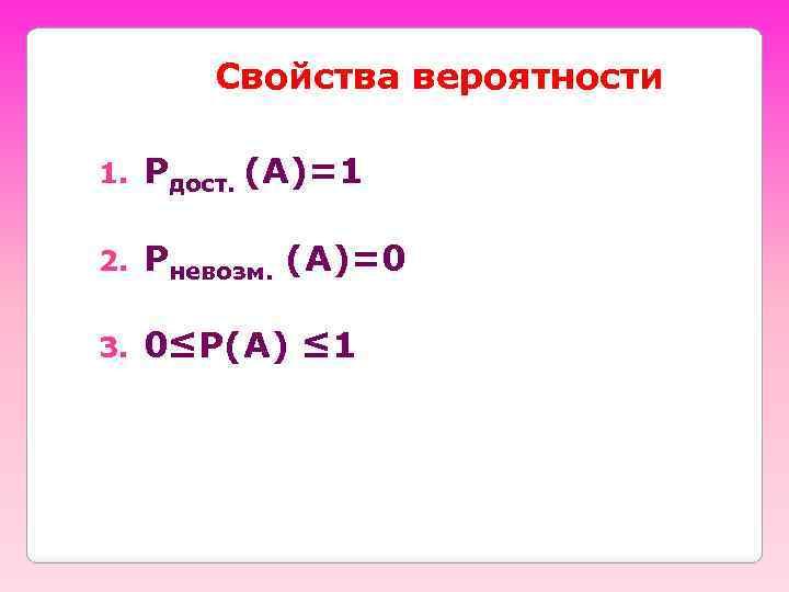 Свойства вероятности 1. Рдост. (А)=1 2. Рневозм. (А)=0 3. 0≤Р(А) ≤ 1