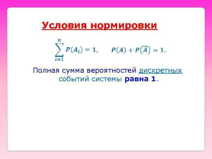Условия нормировки Полная сумма вероятностей дискретных событий системы равна 1.
