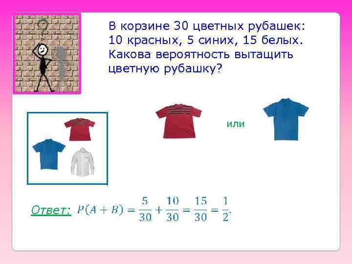 В корзине 30 цветных рубашек: 10 красных, 5 синих, 15 белых. Какова вероятность вытащить