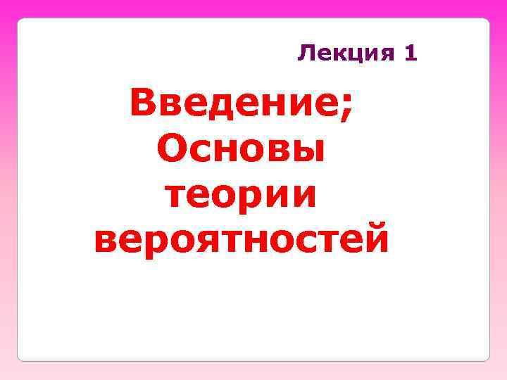 Лекция 1 Введение; Основы теории вероятностей