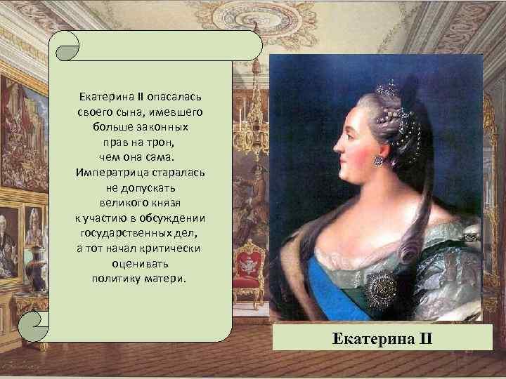 Екатерина II опасалась своего сына, имевшего больше законных прав на трон, чем она сама.