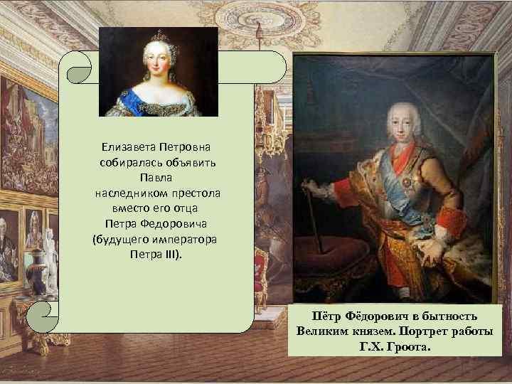 Елизавета Петровна собиралась объявить Павла наследником престола вместо его отца Петра Федоровича (будущего императора