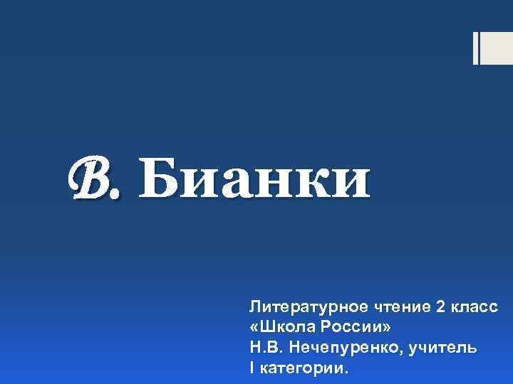 В. Бианки Литературное чтение 2 класс «Школа России» Н. В. Нечепуренко, учитель I категории.