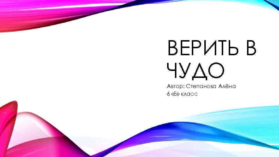 ВЕРИТЬ В ЧУДО Автор: Степанова Алёна 6 «Б» класс