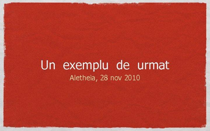 Un exemplu de urmat Aletheia, 28 nov 2010