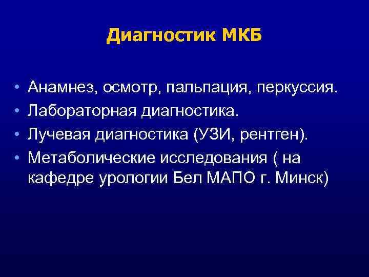 Диагностик МКБ • • Анамнез, осмотр, пальпация, перкуссия. Лабораторная диагностика. Лучевая диагностика (УЗИ, рентген).