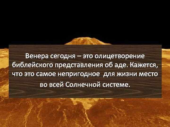 Венера сегодня – это олицетворение библейского представления об аде. Кажется, что это самое непригодное