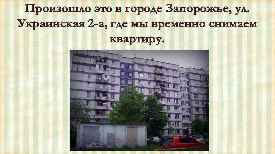 Произошло это в городе Запорожье, ул. Украинская 2 -а, где мы временно снимаем квартиру.