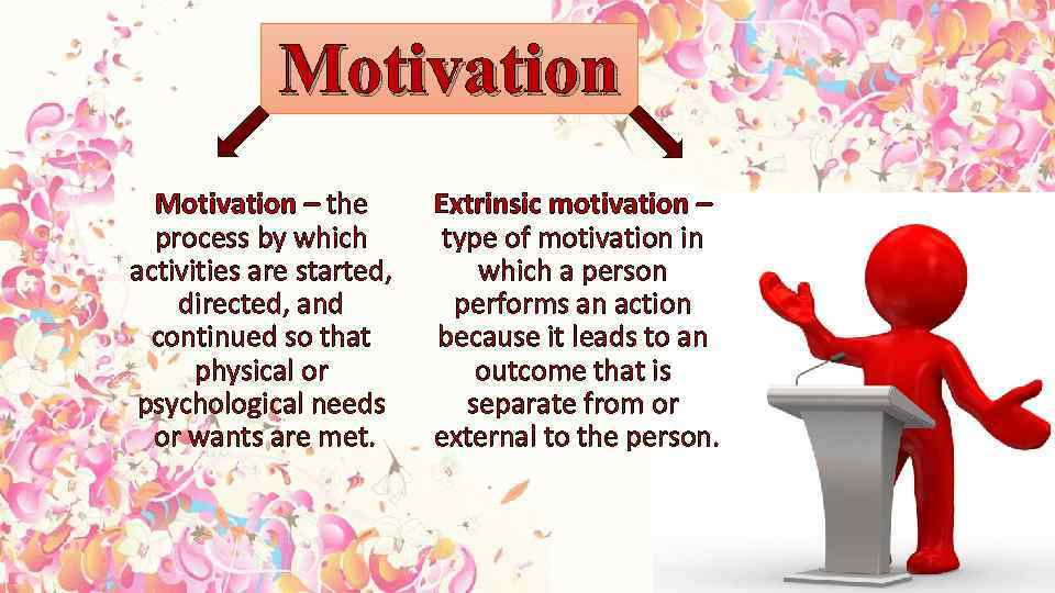Motivation – the process by which activities are started, directed, and continued so that