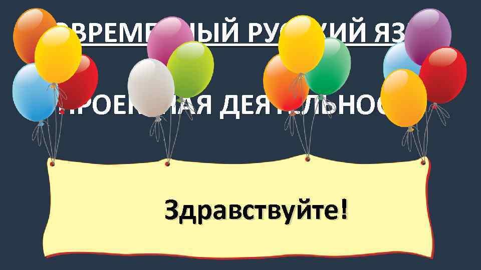 СОВРЕМЕННЫЙ РУССКИЙ ЯЗЫК ПРОЕКТНАЯ ДЕЯТЕЛЬНОСТЬ Здравствуйте!