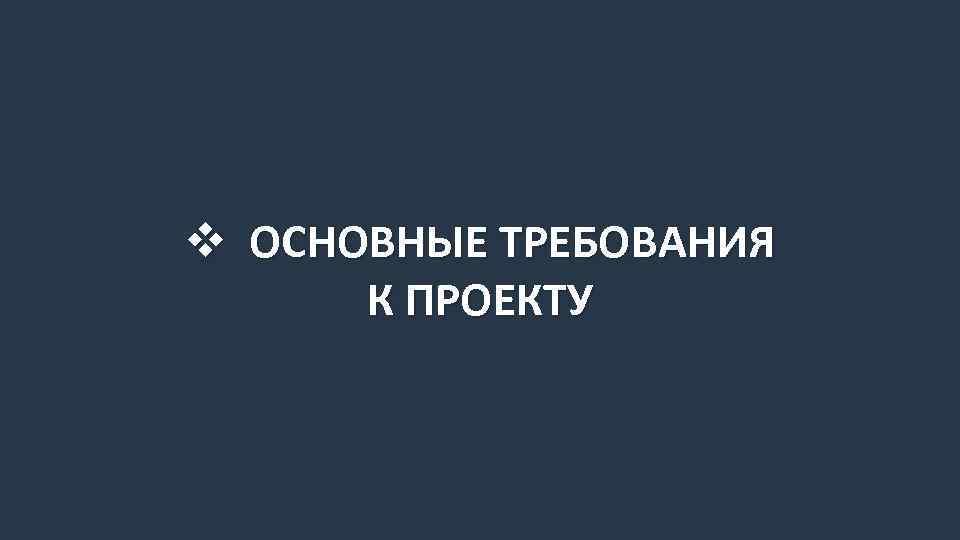 v ОСНОВНЫЕ ТРЕБОВАНИЯ К ПРОЕКТУ