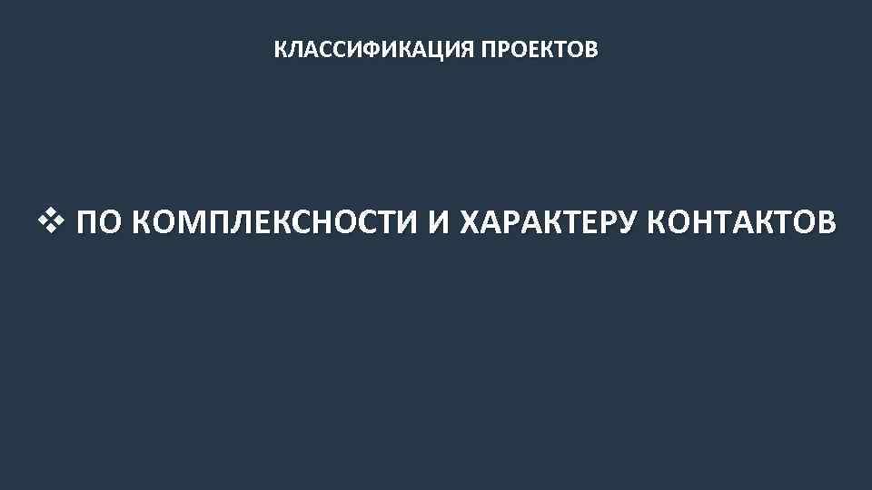 КЛАССИФИКАЦИЯ ПРОЕКТОВ v ПО КОМПЛЕКСНОСТИ И ХАРАКТЕРУ КОНТАКТОВ