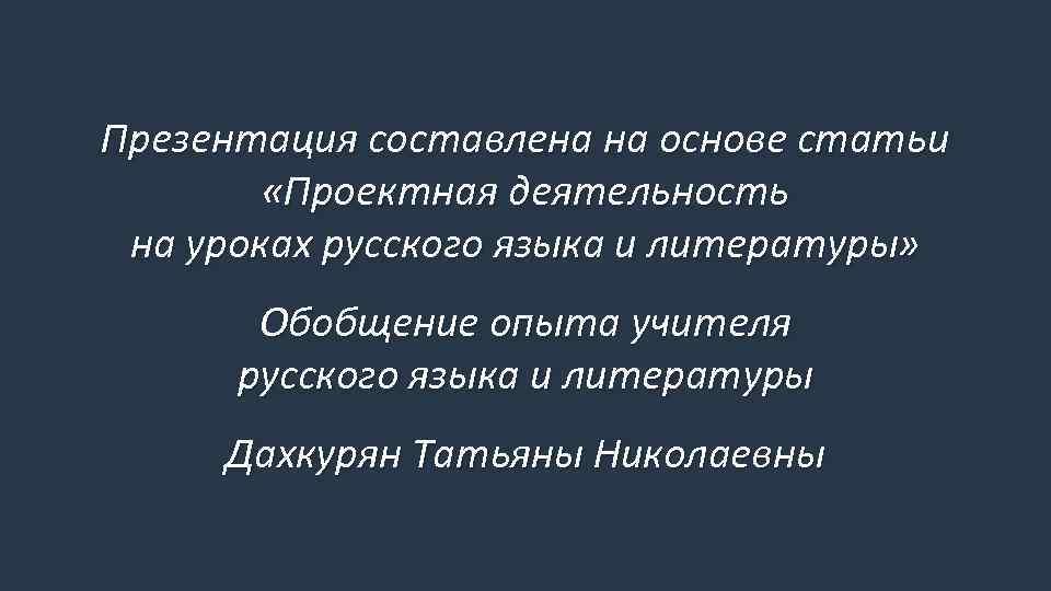 Презентация составлена на основе статьи «Проектная деятельность на уроках русского языка и литературы» Обобщение