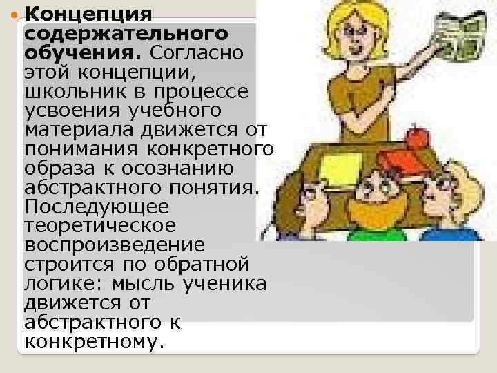 Концепция содержательного обучения. Согласно этой концепции, школьник в процессе усвоения учебного материала движется