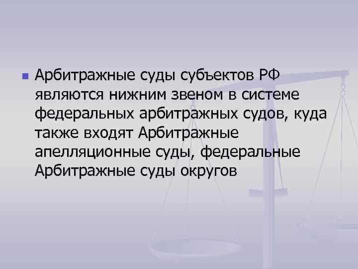 n Арбитражные суды субъектов РФ являются нижним звеном в системе федеральных арбитражных судов, куда