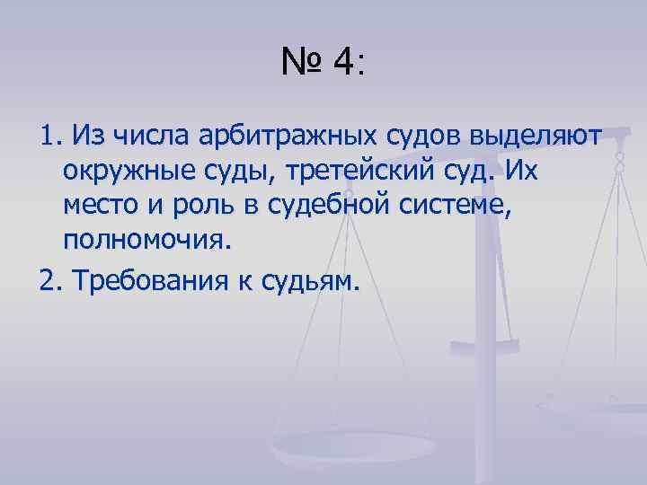 № 4: 1. Из числа арбитражных судов выделяют окружные суды, третейский суд. Их место