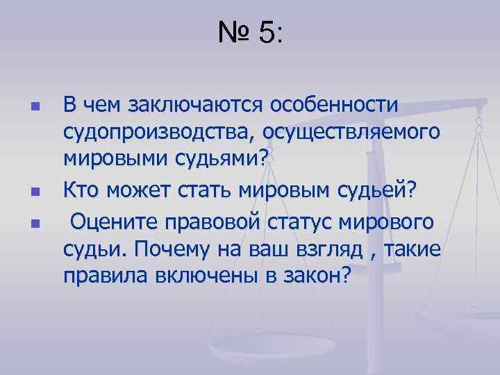 № 5: n n n В чем заключаются особенности судопроизводства, осуществляемого мировыми судьями? Кто