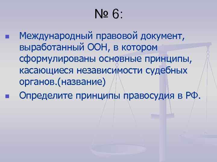№ 6: n n Международный правовой документ, выработанный ООН, в котором сформулированы основные принципы,